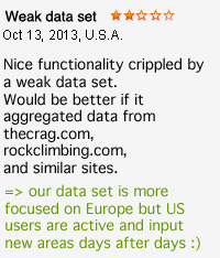 Weak data set. Nice functionality crippled by a weak data set. Would be better if it aggregated data from thecrag.com, rockclimbing.com, and similar sites.=> our data set is more focused on Europe but US users are active and input new areas days after days